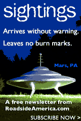 Sightings. Arrives without warning. Leaves no burn marks. A free newsletter from RoadsideAmerica.com. Subscribe now!